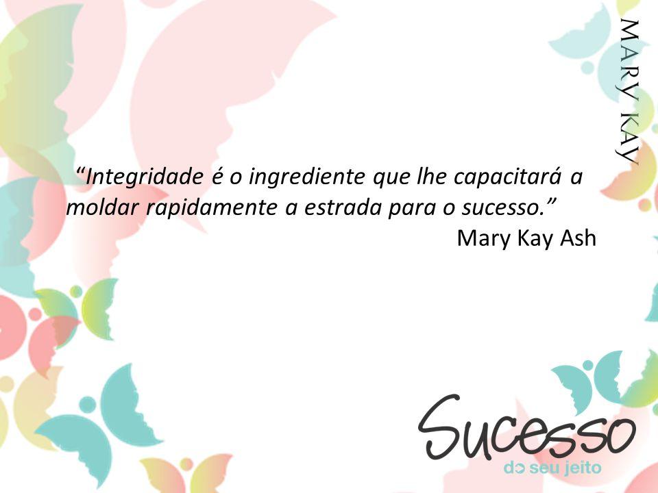 Integridade é o ingrediente que lhe capacitará a moldar rapidamente a estrada para o sucesso. Mary Kay Ash
