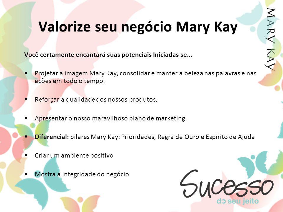 Valorize seu negócio Mary Kay Você certamente encantará suas potenciais Iniciadas se... Projetar a imagem Mary Kay, consolidar e manter a beleza nas p