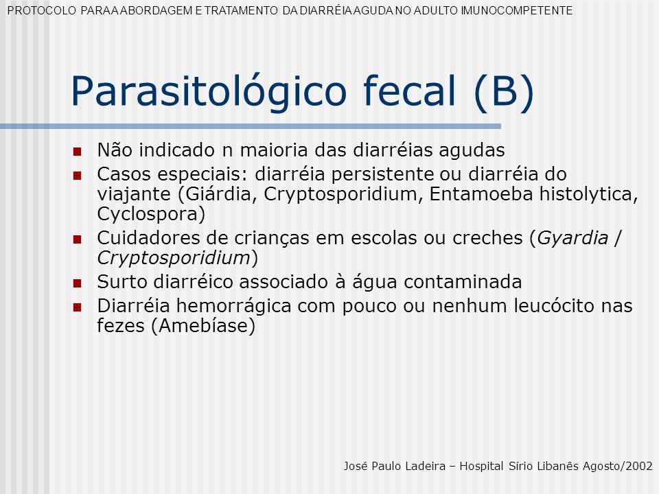 Parasitológico fecal (B) Não indicado n maioria das diarréias agudas Casos especiais: diarréia persistente ou diarréia do viajante (Giárdia, Cryptospo