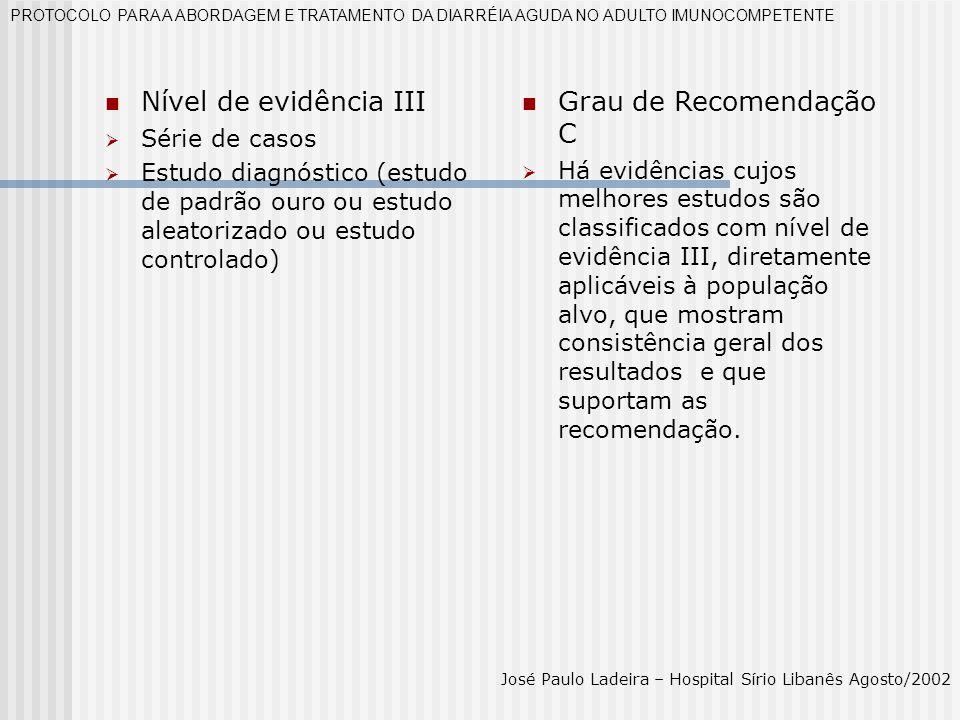 Nível de evidência IV Consenso ou opinião de especialista Diretriz construídas sem a metodologia sem a metodologia de classificação de evidências PROTOCOLO PARA A ABORDAGEM E TRATAMENTO DA DIARRÉIA AGUDA NO ADULTO IMUNOCOMPETENTE José Paulo Ladeira – Hospital Sírio Libanês Agosto/2002 Grau de recomendação D Recomendações extraídas de estudos não analíticos, de diretrizes construídas sem a metodologia de classificação de evidências, de séries de casos e opiniões de especialista.