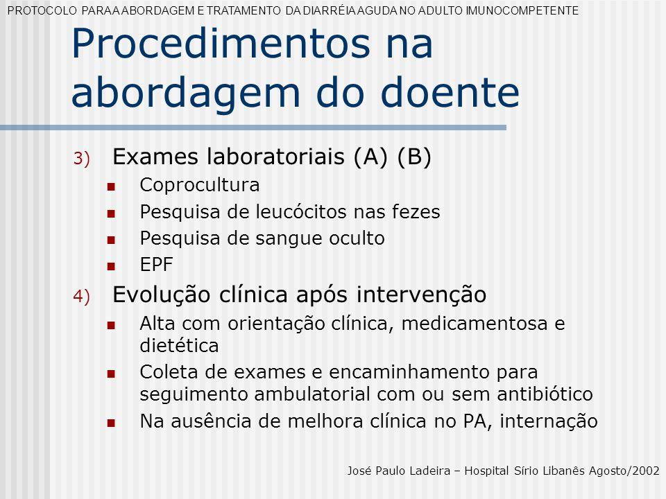 Tratamento Grau de recomendação C Lopeamida e difenoxilato (2mg): 4mg VO + 2 mg a cada evacuação; máx 16mg/dia por 02 dias (para pacientes com sintomas leves e fezes sem sangue) PROTOCOLO PARA A ABORDAGEM E TRATAMENTO DA DIARRÉIA AGUDA NO ADULTO IMUNOCOMPETENTE José Paulo Ladeira – Hospital Sírio Libanês Agosto/2002