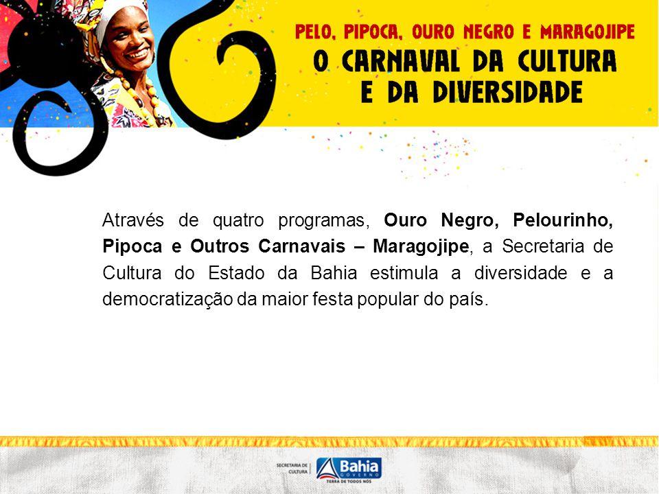 Através de quatro programas, Ouro Negro, Pelourinho, Pipoca e Outros Carnavais – Maragojipe, a Secretaria de Cultura do Estado da Bahia estimula a div