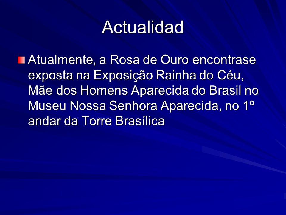Actualidad Atualmente, a Rosa de Ouro encontrase exposta na Exposição Rainha do Céu, Mãe dos Homens Aparecida do Brasil no Museu Nossa Senhora Aparecida, no 1º andar da Torre Brasílica