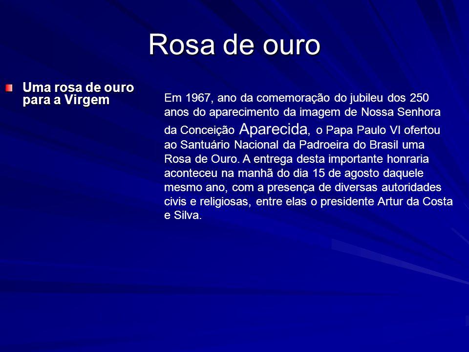 Rosa de ouro Uma rosa de ouro para a Virgem Em 1967, ano da comemoração do jubileu dos 250 anos do aparecimento da imagem de Nossa Senhora da Conceição Aparecida, o Papa Paulo VI ofertou ao Santuário Nacional da Padroeira do Brasil uma Rosa de Ouro.