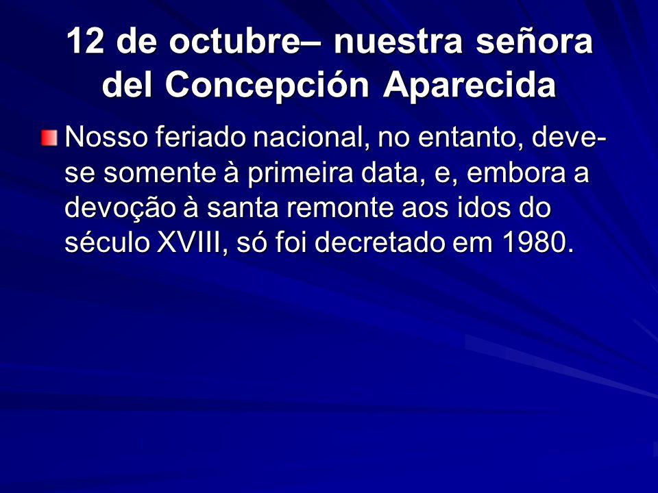 12 de octubre– nuestra señora del Concepción Aparecida Nosso feriado nacional, no entanto, deve- se somente à primeira data, e, embora a devoção à santa remonte aos idos do século XVIII, só foi decretado em 1980.