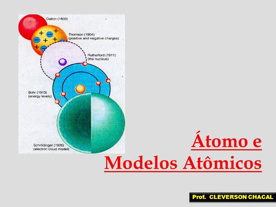 Átomo e Modelos Atômicos Prof. CLEVERSON CHACAL