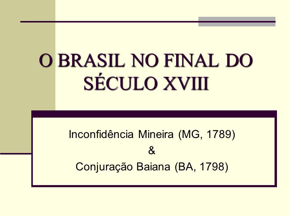 O BRASIL NO FINAL DO SÉCULO XVIII Inconfidência Mineira (MG, 1789) & Conjuração Baiana (BA, 1798)