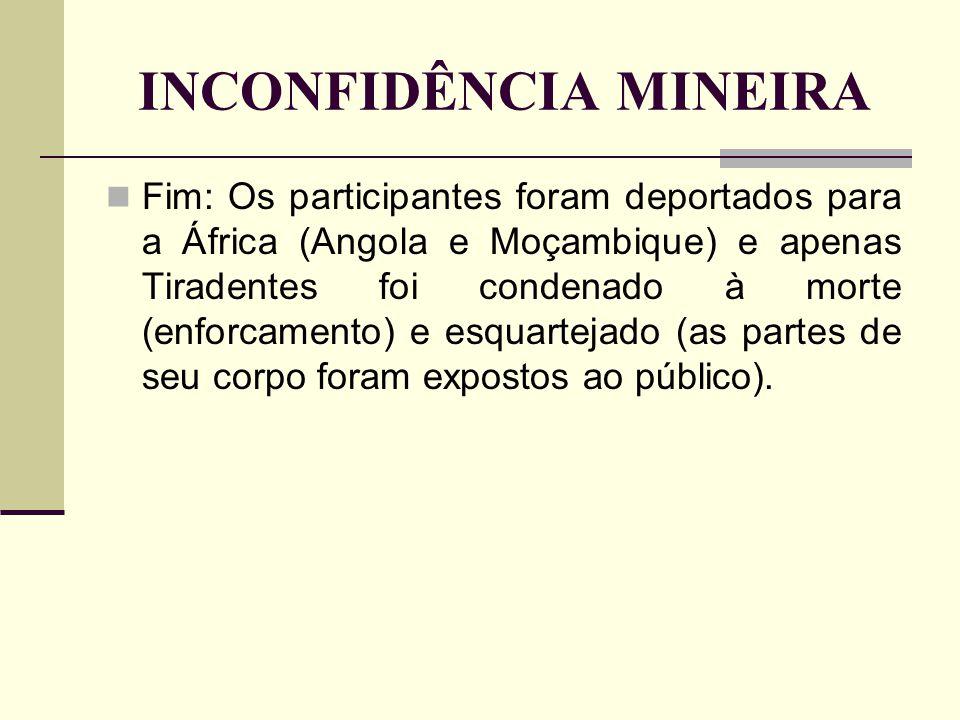 INCONFIDÊNCIA MINEIRA Fim: Os participantes foram deportados para a África (Angola e Moçambique) e apenas Tiradentes foi condenado à morte (enforcamen