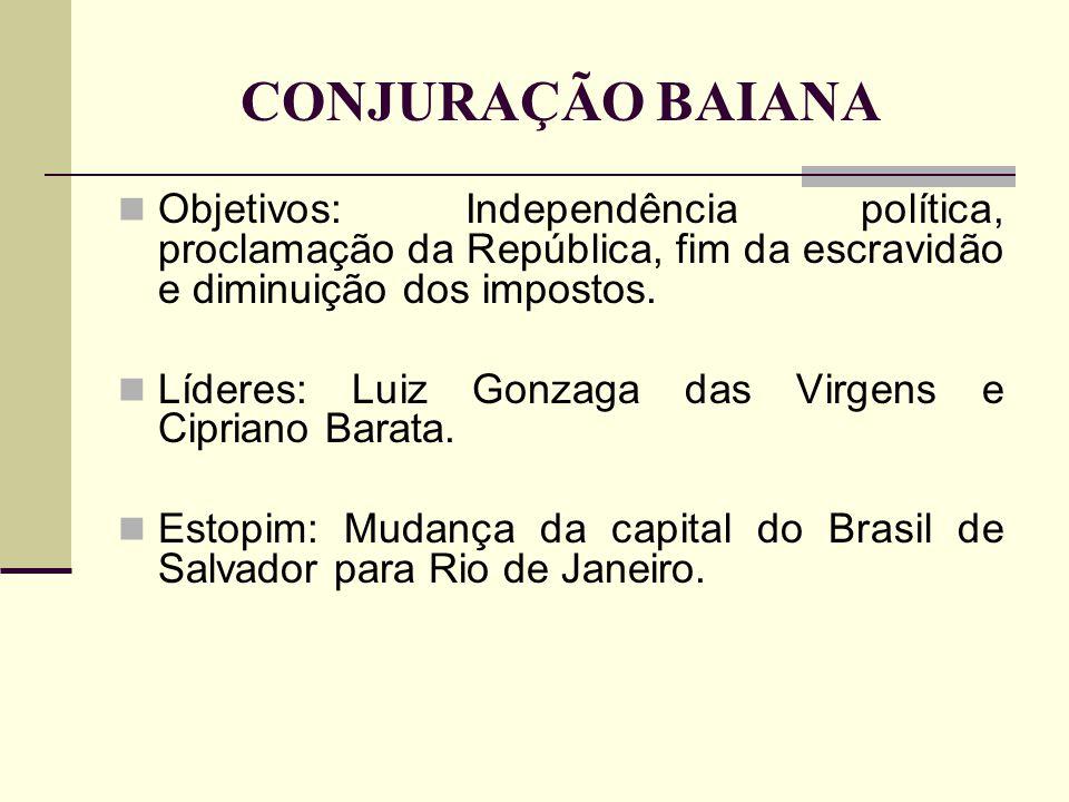 CONJURAÇÃO BAIANA Objetivos: Independência política, proclamação da República, fim da escravidão e diminuição dos impostos. Líderes: Luiz Gonzaga das