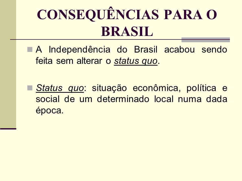 CONSEQUÊNCIAS PARA O BRASIL A Independência do Brasil acabou sendo feita sem alterar o status quo. Status quo: situação econômica, política e social d