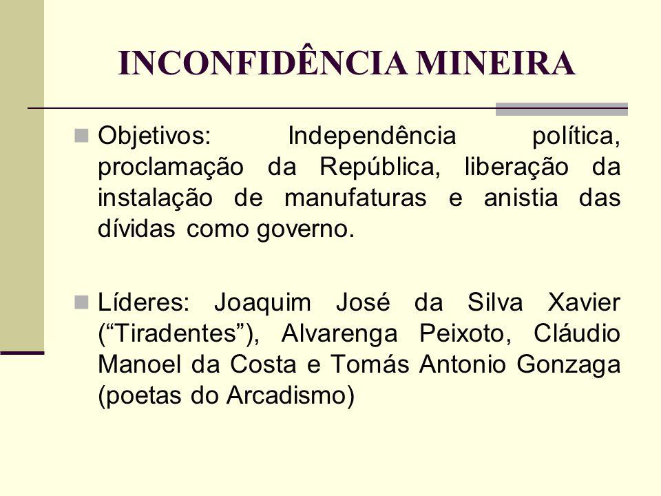 INCONFIDÊNCIA MINEIRA Objetivos: Independência política, proclamação da República, liberação da instalação de manufaturas e anistia das dívidas como g