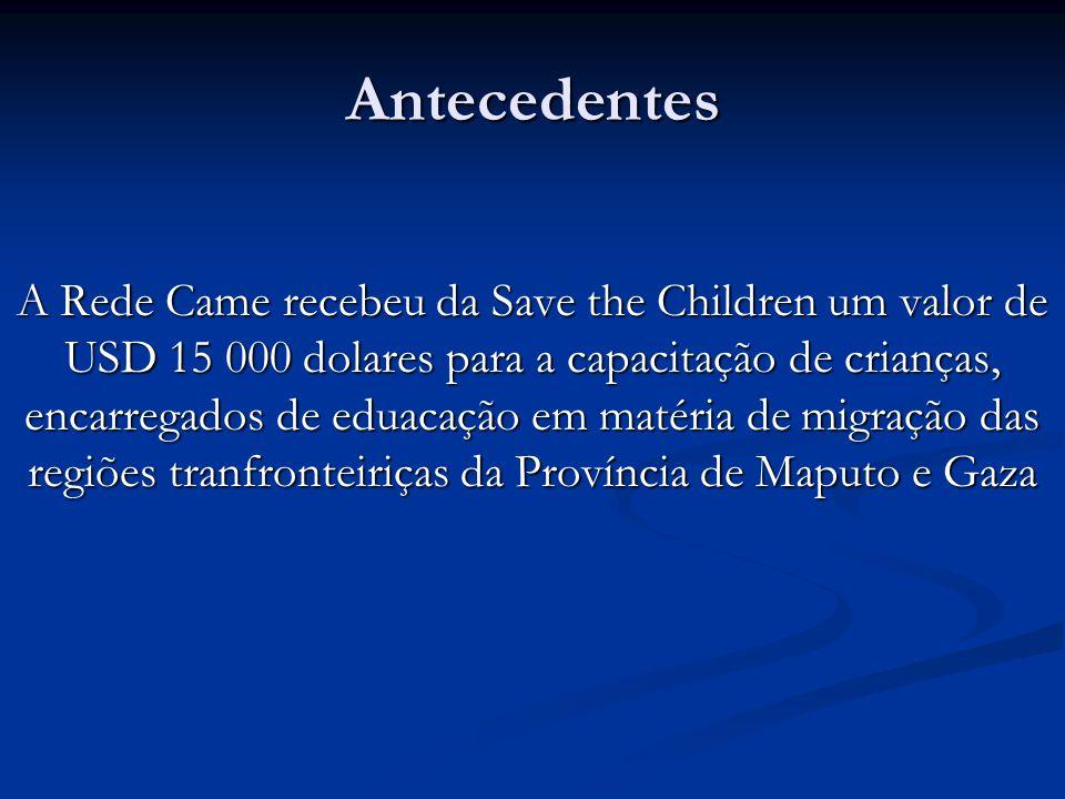 Antecedentes A Rede Came recebeu da Save the Children um valor de USD 15 000 dolares para a capacitação de crianças, encarregados de eduacação em matéria de migração das regiões tranfronteiriças da Província de Maputo e Gaza