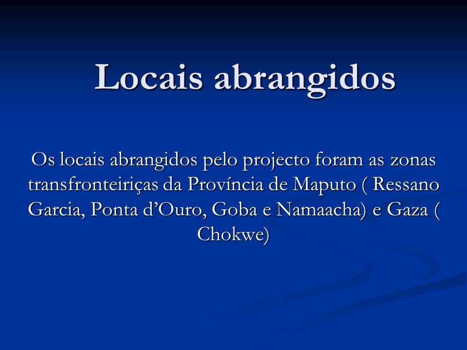 Locais abrangidos Os locais abrangidos pelo projecto foram as zonas transfronteiriças da Província de Maputo ( Ressano Garcia, Ponta dOuro, Goba e Namaacha) e Gaza ( Chokwe)