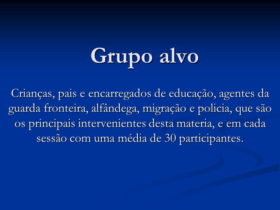 Grupo alvo Crianças, pais e encarregados de educação, agentes da guarda fronteira, alfândega, migração e policia, que são os principais intervenientes desta materia, e em cada sessão com uma média de 30 participantes.