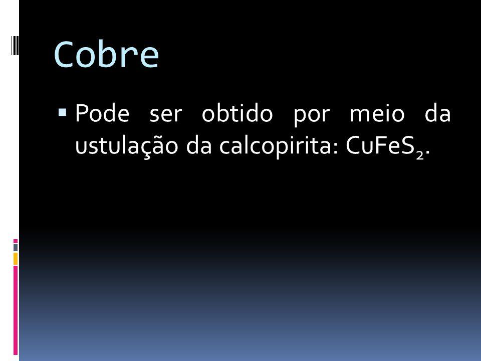 Cobre Pode ser obtido por meio da ustulação da calcopirita: CuFeS 2.