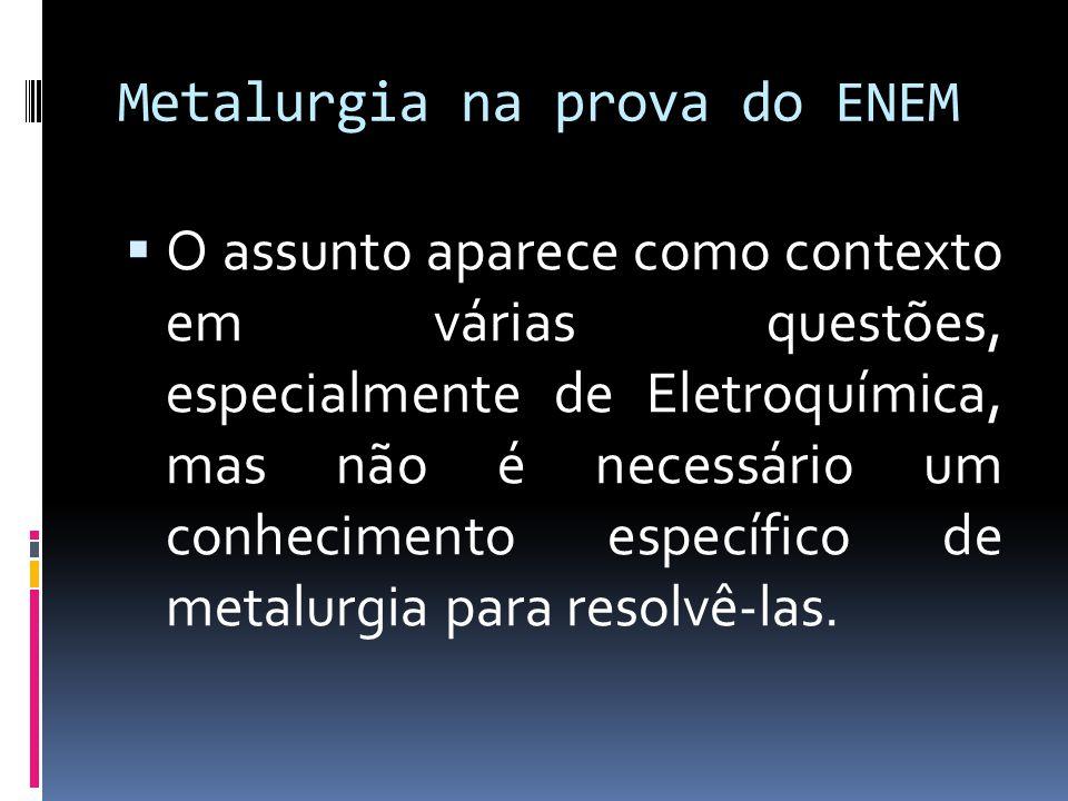 Metalurgia na prova do ENEM O assunto aparece como contexto em várias questões, especialmente de Eletroquímica, mas não é necessário um conhecimento e