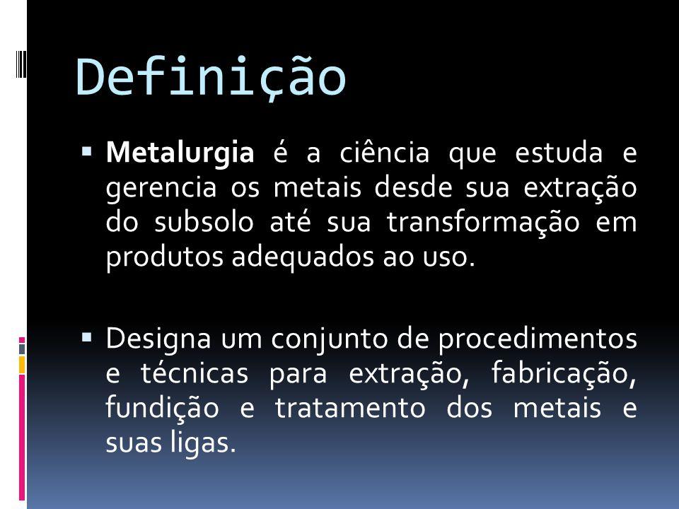 Definição Metalurgia é a ciência que estuda e gerencia os metais desde sua extração do subsolo até sua transformação em produtos adequados ao uso. Des