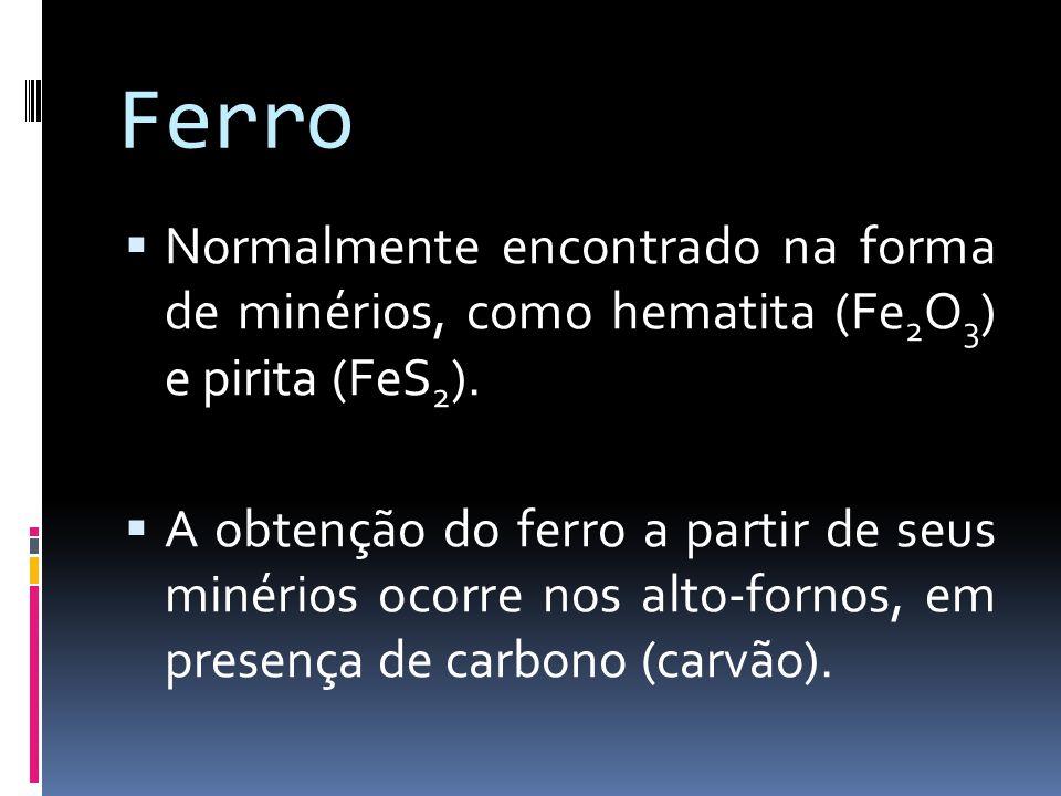 Ferro Normalmente encontrado na forma de minérios, como hematita (Fe 2 O 3 ) e pirita (FeS 2 ). A obtenção do ferro a partir de seus minérios ocorre n