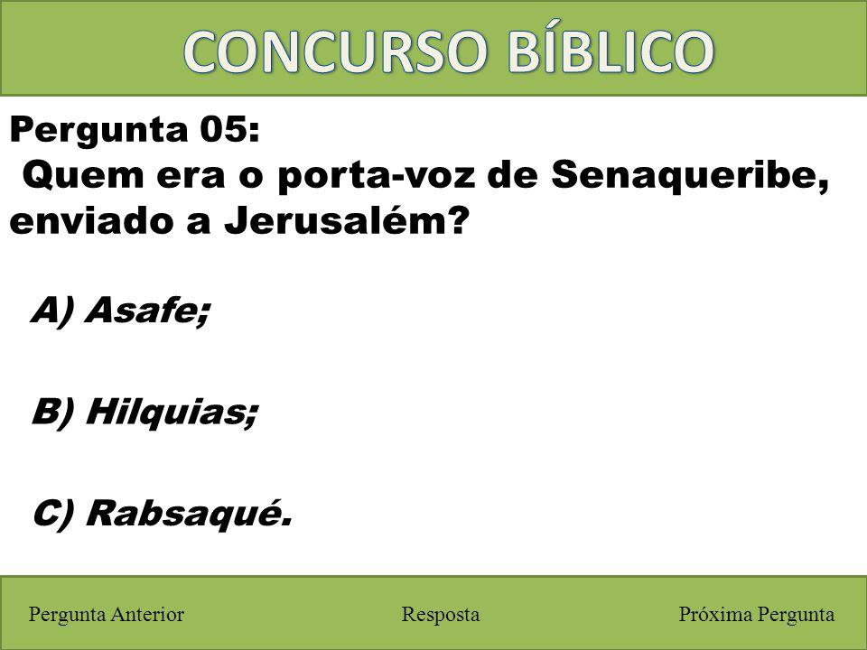 Próxima PerguntaPergunta Anterior A) Asafe; Pergunta 05: Quem era o porta-voz de Senaqueribe, enviado a Jerusalém? Resposta B) Hilquias; C) Rabsaqué.