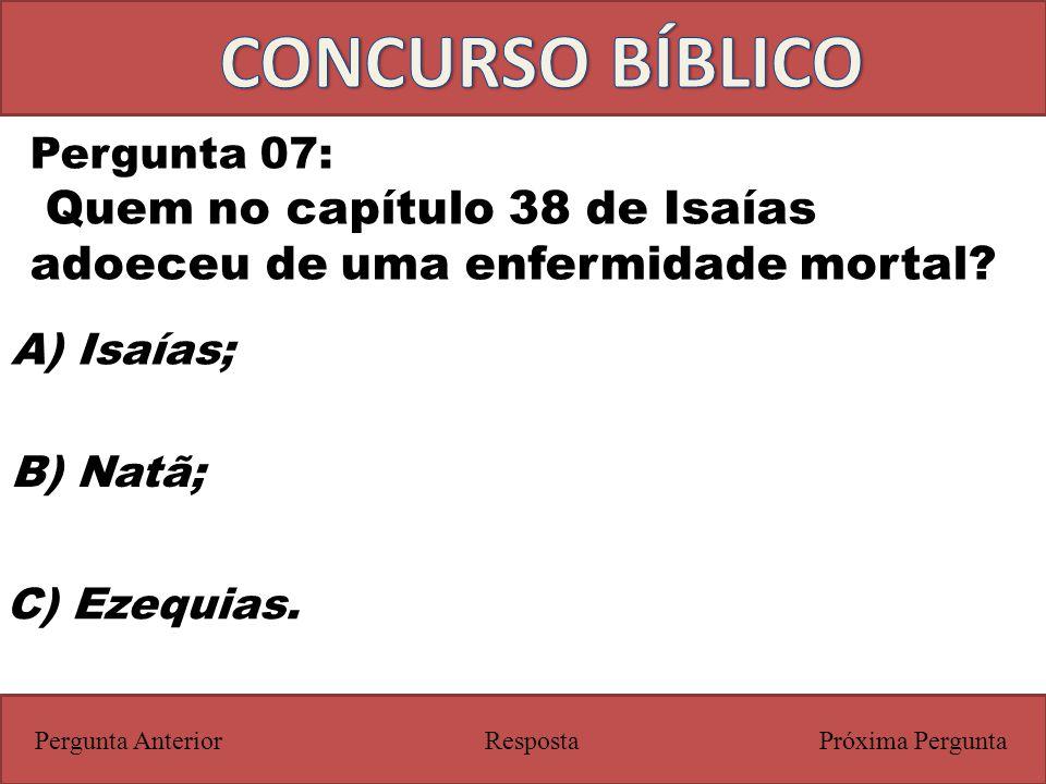Próxima PerguntaPergunta Anterior Pergunta 07: Quem no capítulo 38 de Isaías adoeceu de uma enfermidade mortal? Resposta C) Ezequias. A) Isaías; B) Na