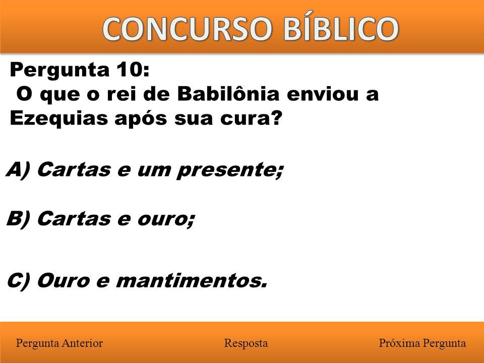 Próxima PerguntaPergunta Anterior A) Cartas e um presente; Pergunta 10: O que o rei de Babilônia enviou a Ezequias após sua cura? Resposta B) Cartas e