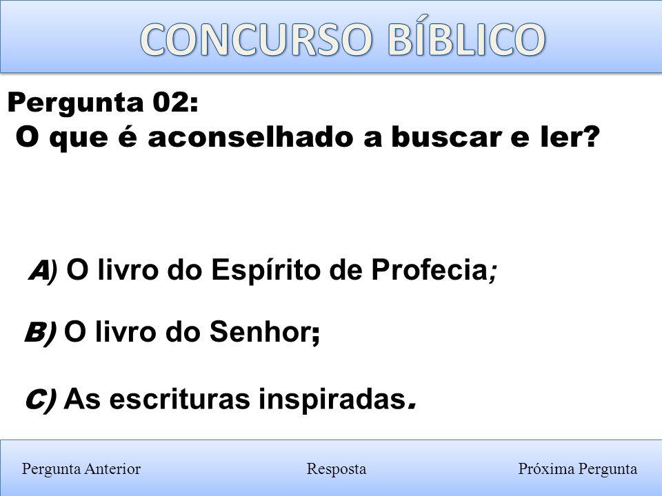 Pergunta Anterior C) As escrituras inspiradas. Pergunta 02: O que é aconselhado a buscar e ler? RespostaPróxima Pergunta B) O livro do Senhor ; A ) O