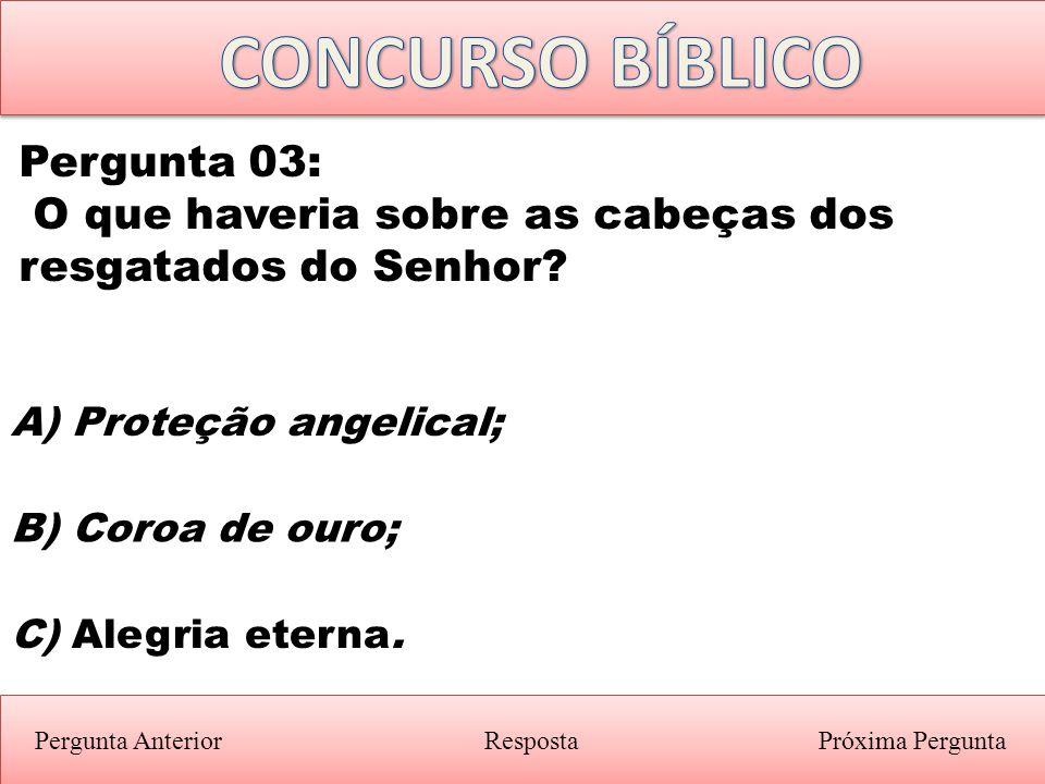 Próxima PerguntaPergunta Anterior B) Coroa de ouro; Pergunta 03: O que haveria sobre as cabeças dos resgatados do Senhor? Resposta A) Proteção angelic