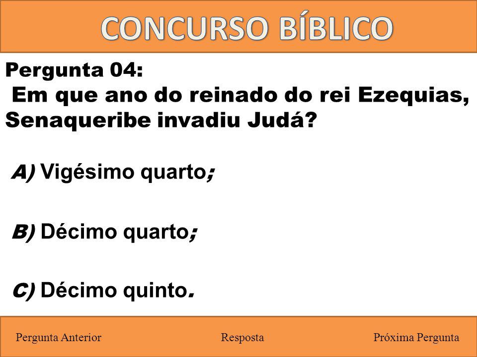 Próxima PerguntaPergunta Anterior C) Décimo quinto. Pergunta 04: Em que ano do reinado do rei Ezequias, Senaqueribe invadiu Judá? Resposta B) Décimo q