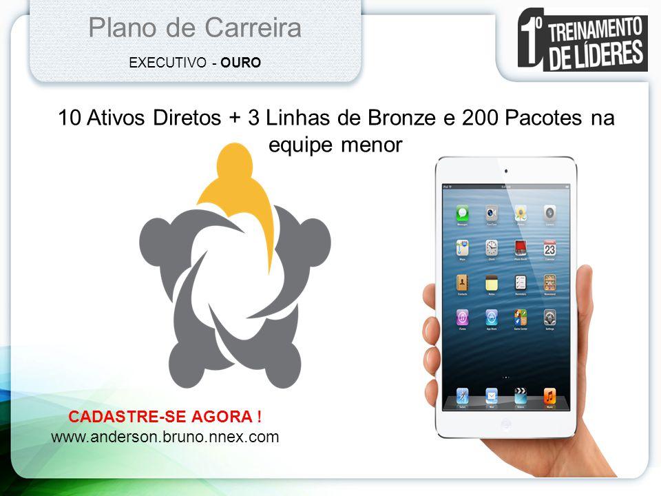 Plano de Carreira EXECUTIVO - OURO 10 Ativos Diretos + 3 Linhas de Bronze e 200 Pacotes na equipe menor CADASTRE-SE AGORA ! www.anderson.bruno.nnex.co
