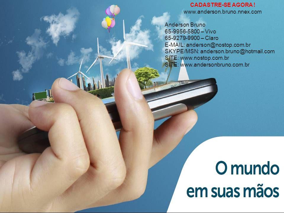 CADASTRE-SE AGORA ! www.anderson.bruno.nnex.com Anderson Bruno 65-9956-5800 – Vivo 65-9279-9900 – Claro E-MAIL: anderson@nostop.com.br SKYPE/MSN: ande