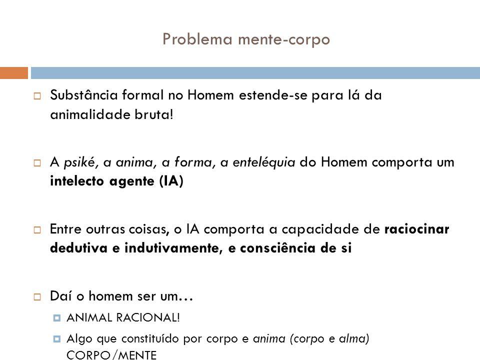 Problema mente-corpo Substância formal no Homem estende-se para lá da animalidade bruta! A psiké, a anima, a forma, a enteléquia do Homem comporta um