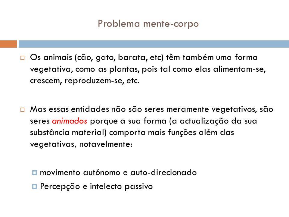 Problema mente-corpo Os animais (cão, gato, barata, etc) têm também uma forma vegetativa, como as plantas, pois tal como elas alimentam-se, crescem, r