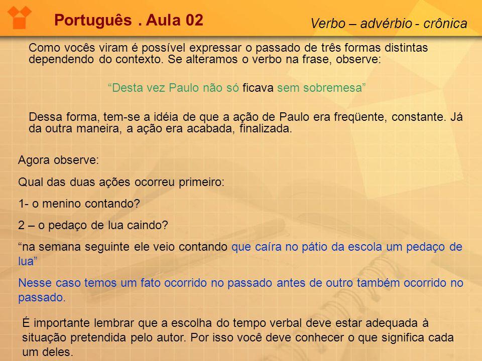 Português. Aula 02 Verbo – advérbio - crônica Como vocês viram é possível expressar o passado de três formas distintas dependendo do contexto. Se alte