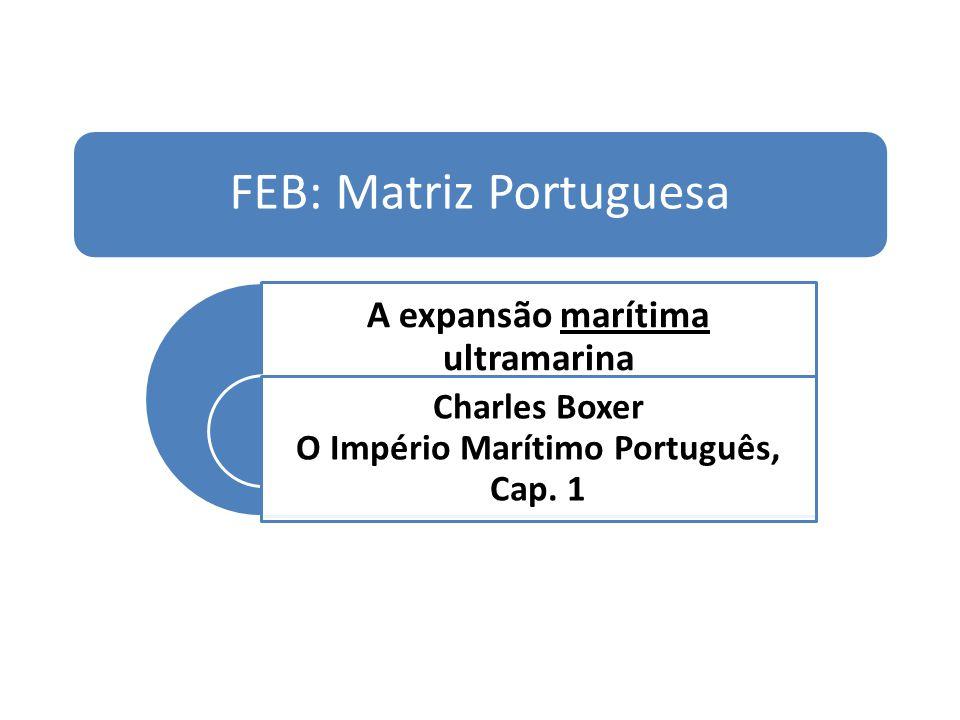 FEB: Matriz Portuguesa A expansão marítima ultramarina Charles Boxer O Império Marítimo Português, Cap. 1