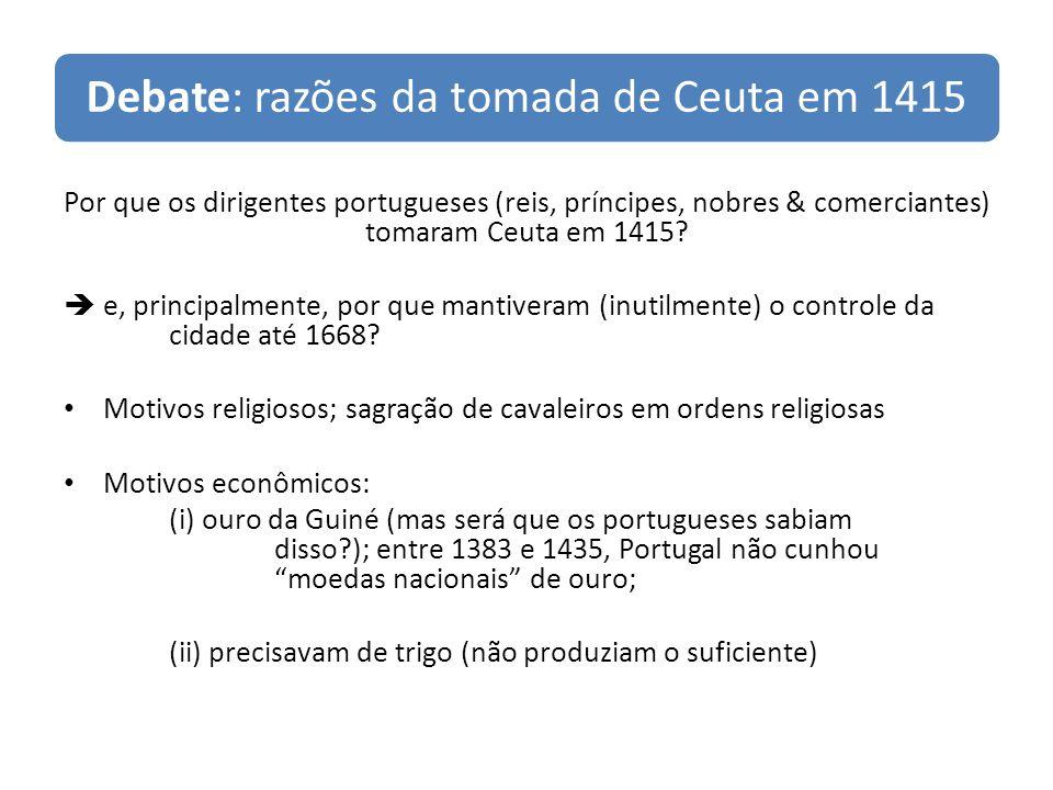 Debate: razões da tomada de Ceuta em 1415 Por que os dirigentes portugueses (reis, príncipes, nobres & comerciantes) tomaram Ceuta em 1415? e, princip