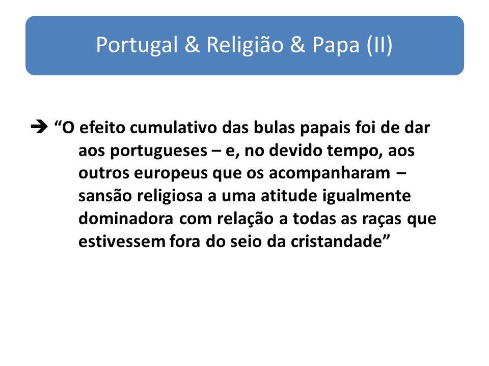 Portugal & Religião & Papa (II) O efeito cumulativo das bulas papais foi de dar aos portugueses – e, no devido tempo, aos outros europeus que os acomp