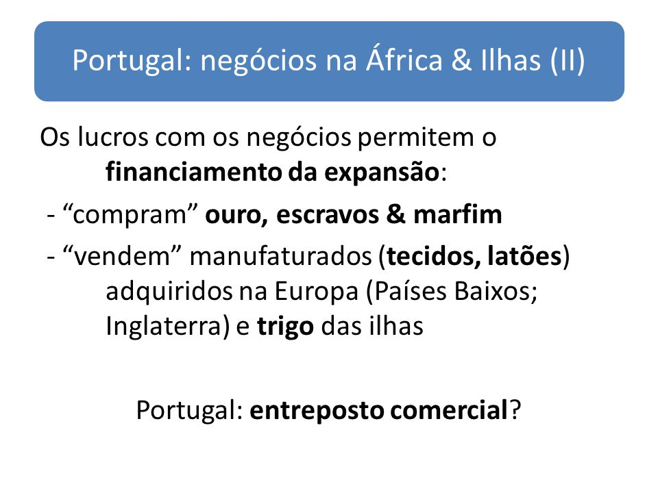 Portugal: negócios na África & Ilhas (II) Os lucros com os negócios permitem o financiamento da expansão: - compram ouro, escravos & marfim - vendem m