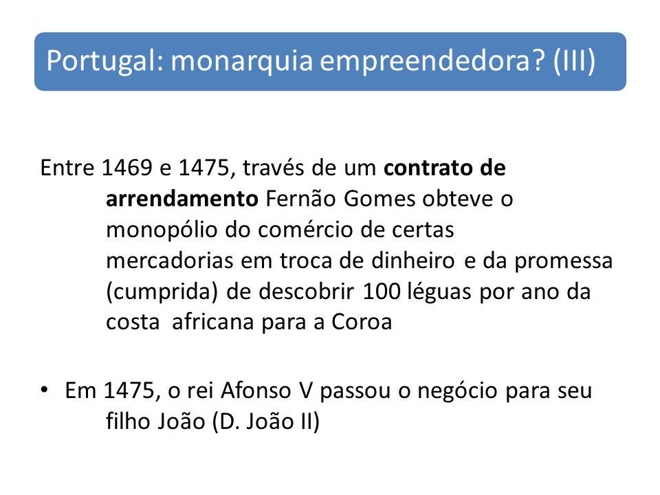 Portugal: monarquia empreendedora? (III) Entre 1469 e 1475, través de um contrato de arrendamento Fernão Gomes obteve o monopólio do comércio de certa