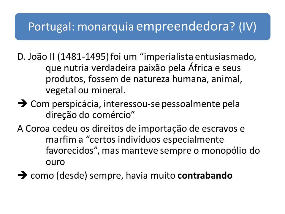 Portugal: monarquia empreendedora ? (IV) D. João II (1481-1495) foi um imperialista entusiasmado, que nutria verdadeira paixão pela África e seus prod