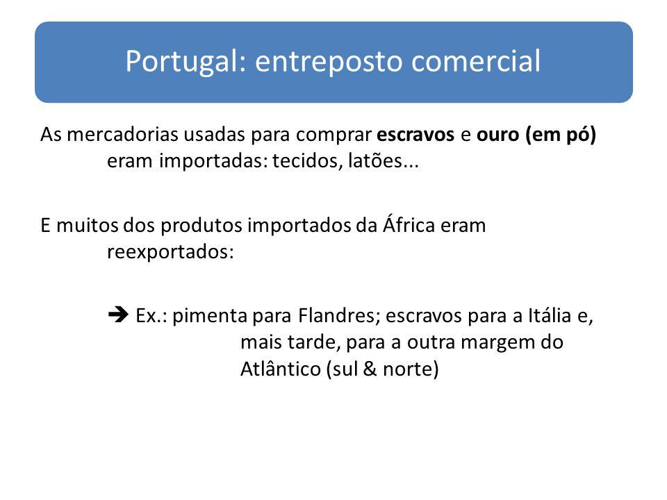 Portugal: entreposto comercial As mercadorias usadas para comprar escravos e ouro (em pó) eram importadas: tecidos, latões... E muitos dos produtos im
