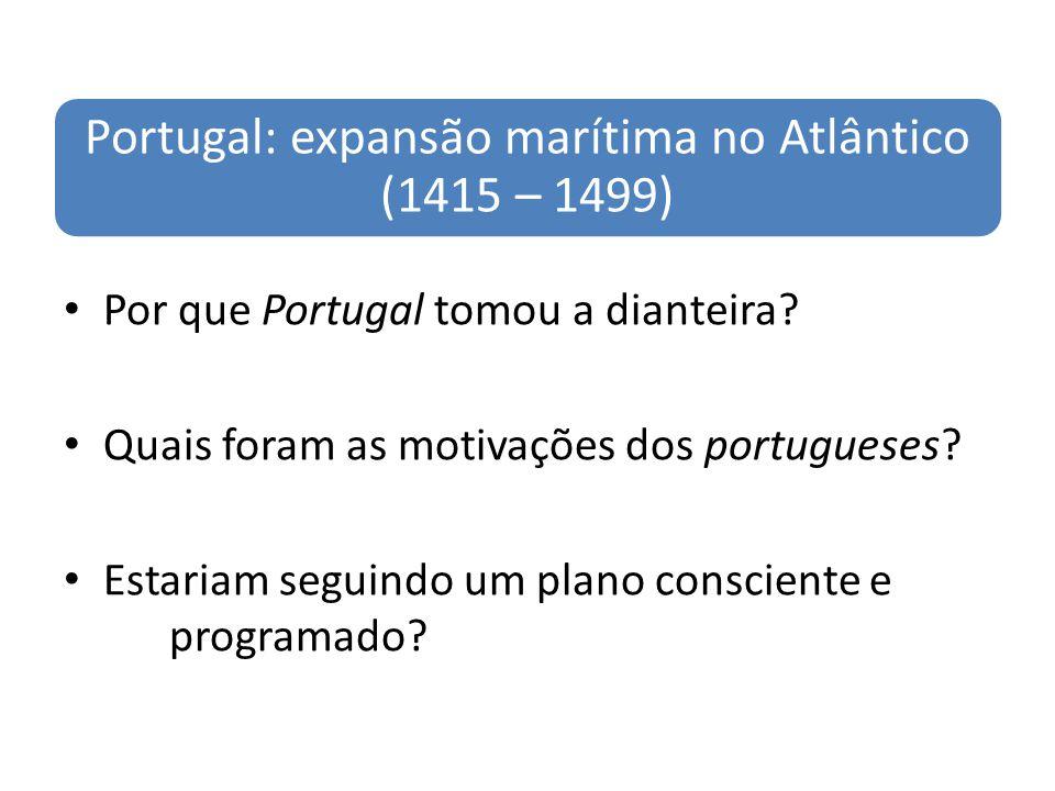 Portugal: expansão marítima no Atlântico (1415 – 1499) Por que Portugal tomou a dianteira? Quais foram as motivações dos portugueses? Estariam seguind