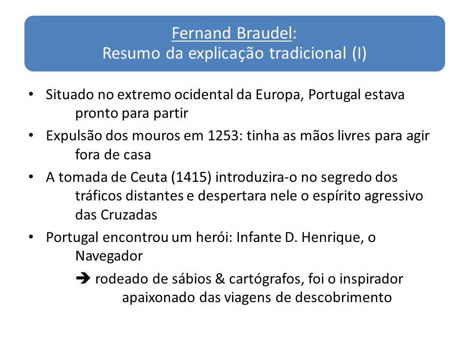 Fernand Braudel: Resumo da explicação tradicional (I) Situado no extremo ocidental da Europa, Portugal estava pronto para partir Expulsão dos mouros e