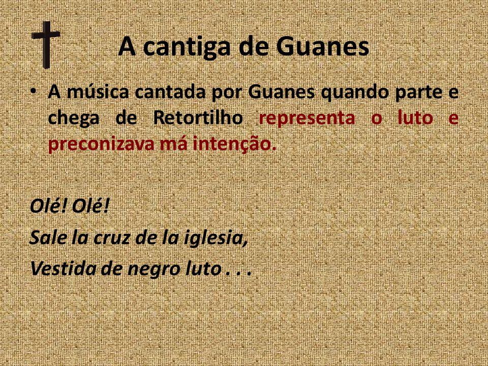 A cantiga de Guanes A música cantada por Guanes quando parte e chega de Retortilho representa o luto e preconizava má intenção.
