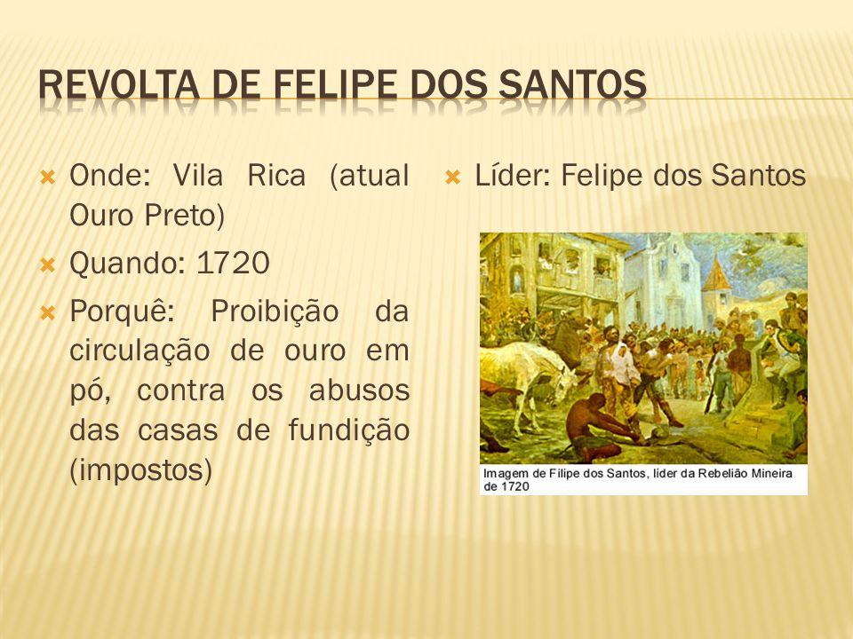 Onde: Vila Rica (atual Ouro Preto) Quando: 1720 Porquê: Proibição da circulação de ouro em pó, contra os abusos das casas de fundição (impostos) Líder