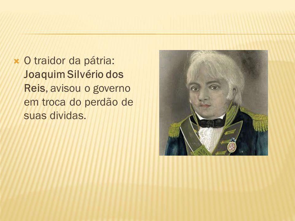 O traidor da pátria: Joaquim Silvério dos Reis, avisou o governo em troca do perdão de suas dividas.