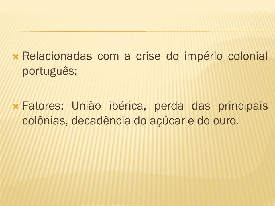 Relacionadas com a crise do império colonial português; Fatores: União ibérica, perda das principais colônias, decadência do açúcar e do ouro.