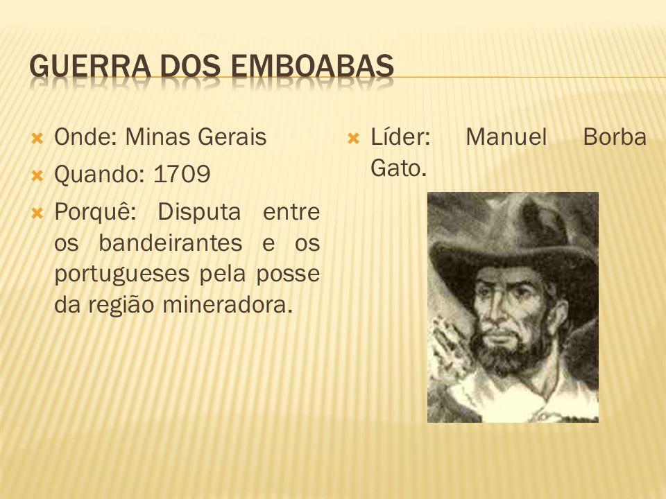 Onde: Minas Gerais Quando: 1709 Porquê: Disputa entre os bandeirantes e os portugueses pela posse da região mineradora. Líder: Manuel Borba Gato.