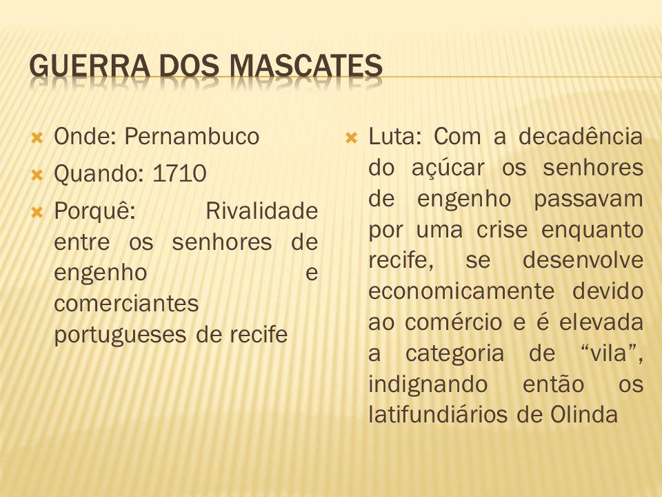 Onde: Pernambuco Quando: 1710 Porquê: Rivalidade entre os senhores de engenho e comerciantes portugueses de recife Luta: Com a decadência do açúcar os