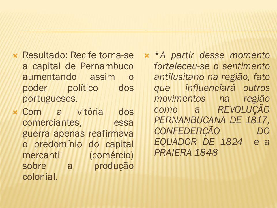 Resultado: Recife torna-se a capital de Pernambuco aumentando assim o poder político dos portugueses. Com a vitória dos comerciantes, essa guerra apen