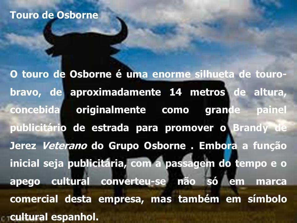 Touro de Osborne O touro de Osborne é uma enorme silhueta de touro- bravo, de aproximadamente 14 metros de altura, concebida originalmente como grande painel publicitário de estrada para promover o Brandy de Jerez Veterano do Grupo Osborne.